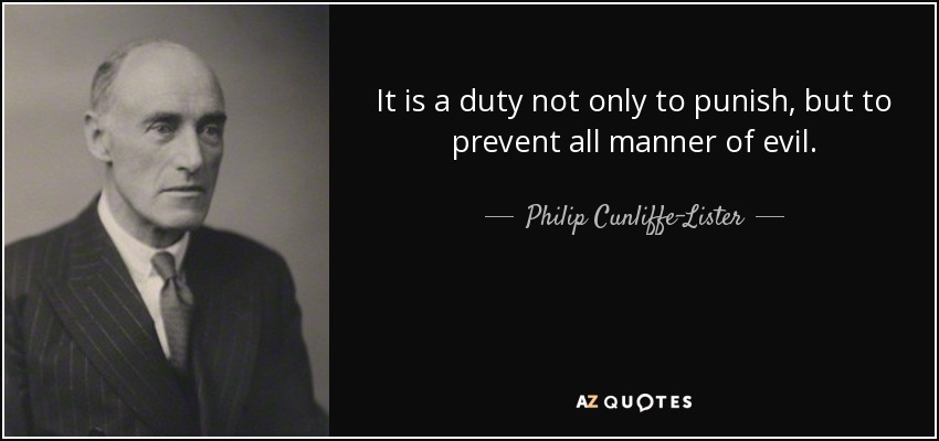 It is a duty not only to punish, but to prevent all manner of evil. - Philip Cunliffe-Lister, 1st Earl of Swinton