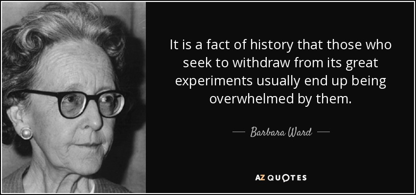 It is a fact of history that those who seek to withdraw from its great experiments usually end up being overwhelmed by them. - Barbara Ward, Baroness Jackson of Lodsworth