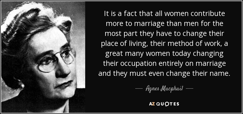 It is a fact that all women contribute more to marriage than men for the most part they have to change their place of living, their method of work, a great many women today changing their occupation entirely on marriage and they must even change their name. - Agnes Macphail