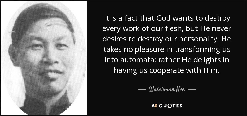 It is a fact that God wants to destroy every work of our flesh, but He never desires to destroy our personality. He takes no pleasure in transforming us into automata; rather He delights in having us cooperate with Him. - Watchman Nee