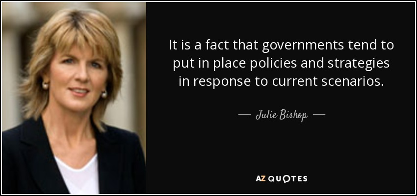 It is a fact that governments tend to put in place policies and strategies in response to current scenarios. - Julie Bishop