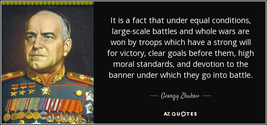 It is a fact that under equal conditions, large-scale battles and whole wars are won by troops which have a strong will for victory, clear goals before them, high moral standards, and devotion to the banner under which they go into battle. - Georgy Zhukov