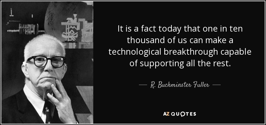 It is a fact today that one in ten thousand of us can make a technological breakthrough capable of supporting all the rest. - R. Buckminster Fuller
