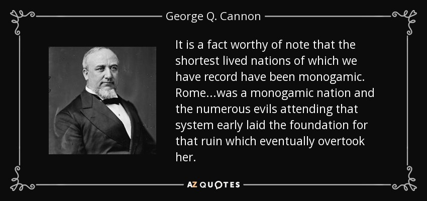 It is a fact worthy of note that the shortest lived nations of which we have record have been monogamic. Rome...was a monogamic nation and the numerous evils attending that system early laid the foundation for that ruin which eventually overtook her. - George Q. Cannon