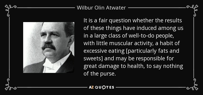 It is a fair question whether the results of these things have induced among us in a large class of well-to-do people, with little muscular activity, a habit of excessive eating [particularly fats and sweets] and may be responsible for great damage to health, to say nothing of the purse. - Wilbur Olin Atwater