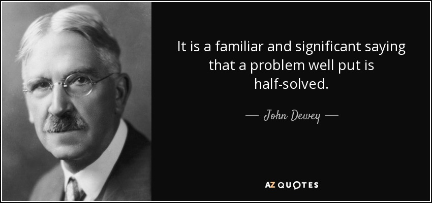 It is a familiar and significant saying that a problem well put is half-solved. - John Dewey