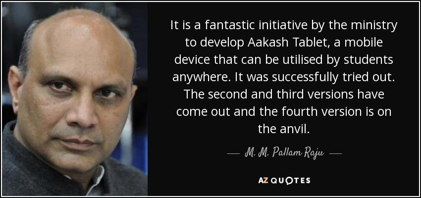 It is a fantastic initiative by the ministry to develop Aakash Tablet, a mobile device that can be utilised by students anywhere. It was successfully tried out. The second and third versions have come out and the fourth version is on the anvil. - M. M. Pallam Raju