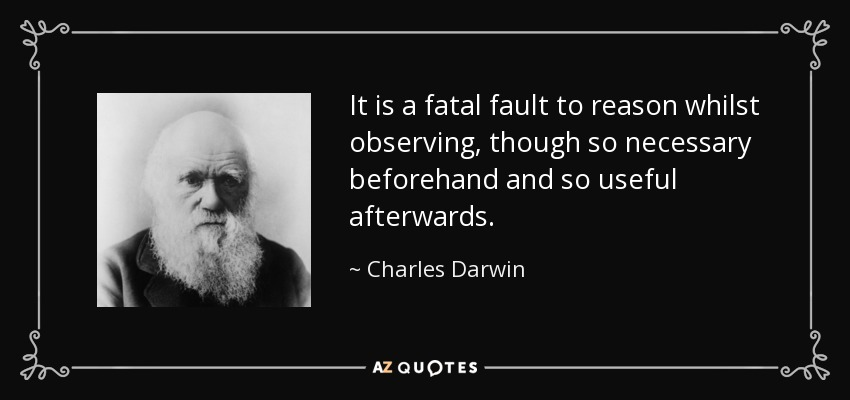 It is a fatal fault to reason whilst observing, though so necessary beforehand and so useful afterwards. - Charles Darwin
