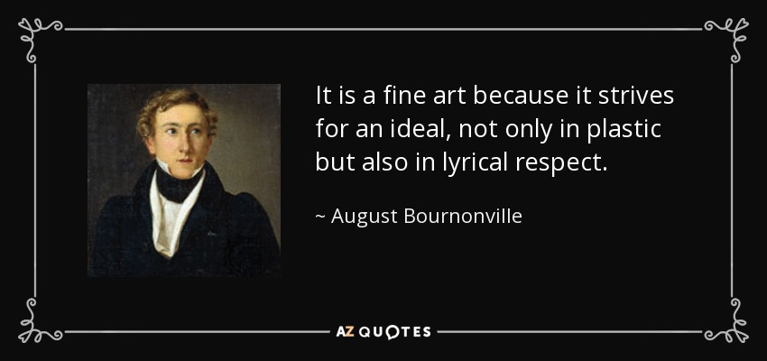 It is a fine art because it strives for an ideal, not only in plastic but also in lyrical respect. - August Bournonville