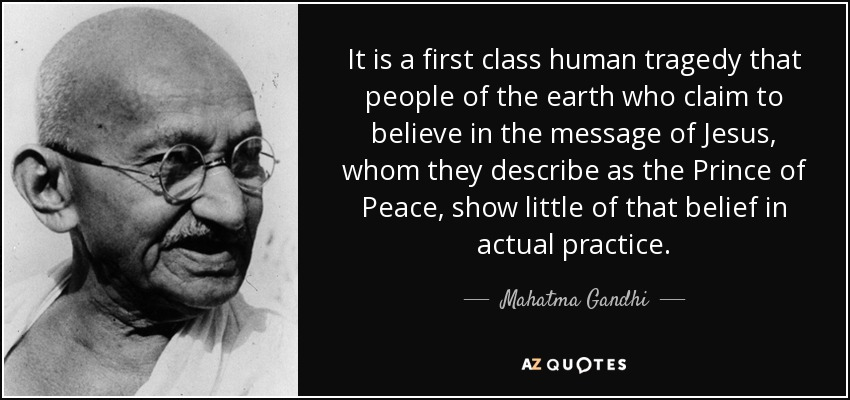 It is a first class human tragedy that people of the earth who claim to believe in the message of Jesus, whom they describe as the Prince of Peace, show little of that belief in actual practice. - Mahatma Gandhi
