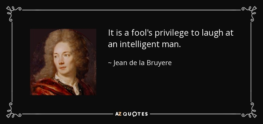 It is a fool's privilege to laugh at an intelligent man. - Jean de la Bruyere
