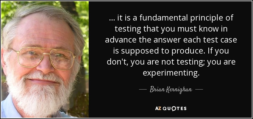 ... it is a fundamental principle of testing that you must know in advance the answer each test case is supposed to produce. If you don't, you are not testing; you are experimenting. - Brian Kernighan