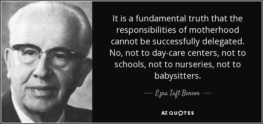 It is a fundamental truth that the responsibilities of motherhood cannot be successfully delegated. No, not to day-care centers, not to schools, not to nurseries, not to babysitters. - Ezra Taft Benson