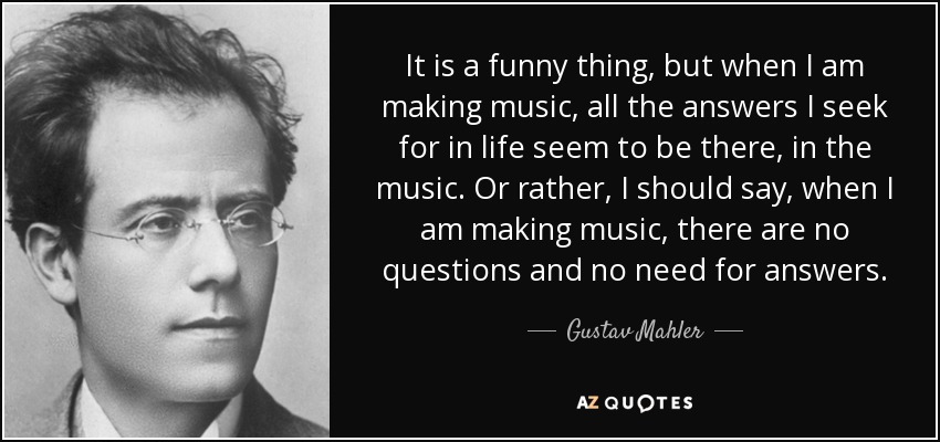 It is a funny thing, but when I am making music, all the answers I seek for in life seem to be there, in the music. Or rather, I should say, when I am making music, there are no questions and no need for answers. - Gustav Mahler