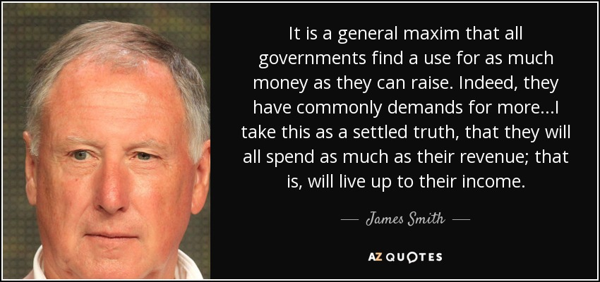 It is a general maxim that all governments find a use for as much money as they can raise. Indeed, they have commonly demands for more...I take this as a settled truth, that they will all spend as much as their revenue; that is, will live up to their income. - James Smith