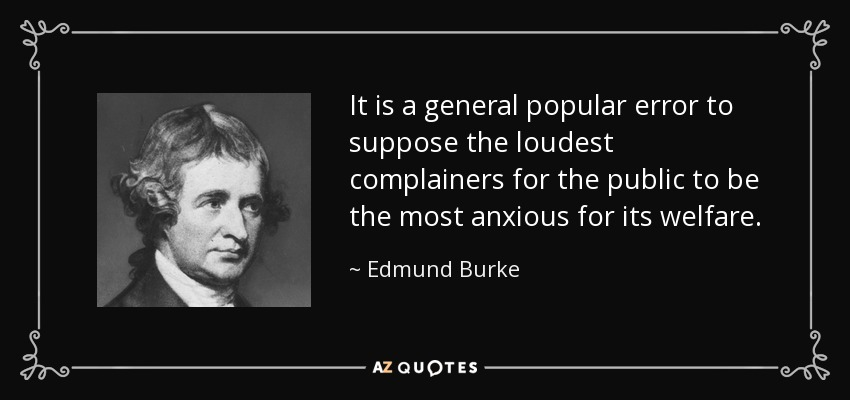It is a general popular error to suppose the loudest complainers for the public to be the most anxious for its welfare. - Edmund Burke
