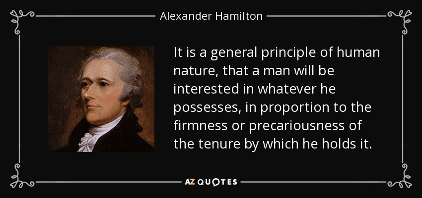 It is a general principle of human nature, that a man will be interested in whatever he possesses, in proportion to the firmness or precariousness of the tenure by which he holds it... - Alexander Hamilton