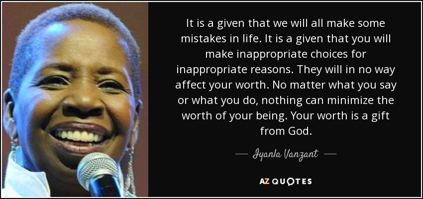 It is a given that we will all make some mistakes in life. It is a given that you will make inappropriate choices for inappropriate reasons. They will in no way affect your worth. No matter what you say or what you do, nothing can minimize the worth of your being. Your worth is a gift from God. - Iyanla Vanzant