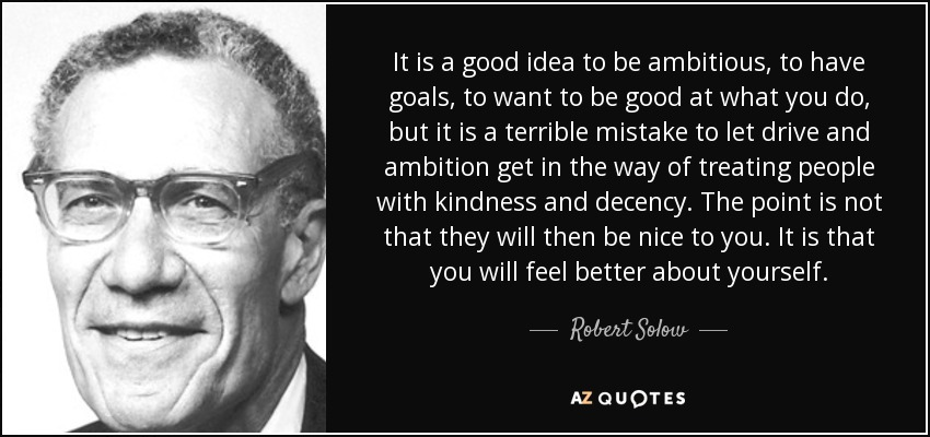 It is a good idea to be ambitious, to have goals, to want to be good at what you do, but it is a terrible mistake to let drive and ambition get in the way of treating people with kindness and decency. The point is not that they will then be nice to you. It is that you will feel better about yourself. - Robert Solow