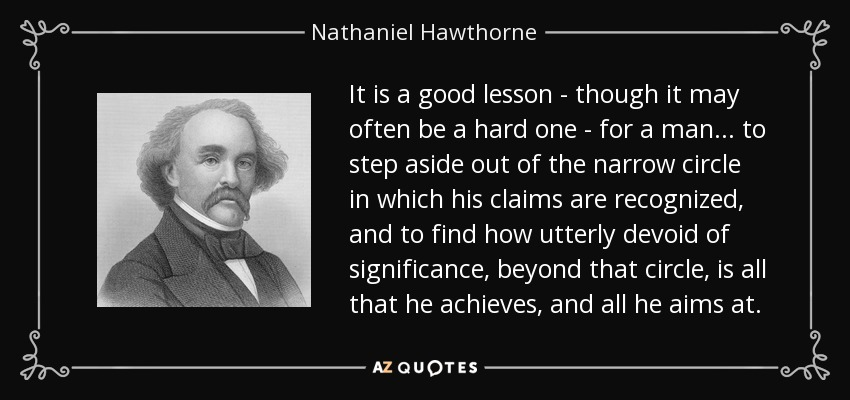 It is a good lesson - though it may often be a hard one - for a man... to step aside out of the narrow circle in which his claims are recognized, and to find how utterly devoid of significance, beyond that circle, is all that he achieves, and all he aims at. - Nathaniel Hawthorne