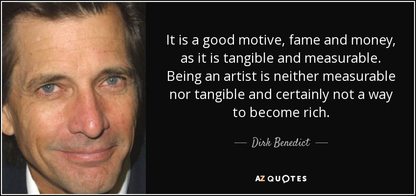 It is a good motive, fame and money, as it is tangible and measurable. Being an artist is neither measurable nor tangible and certainly not a way to become rich. - Dirk Benedict