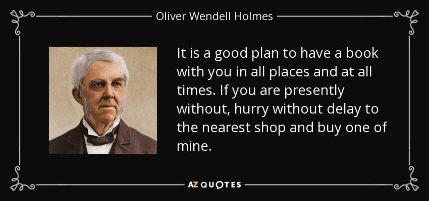 It is a good plan to have a book with you in all places and at all times. If you are presently without, hurry without delay to the nearest shop and buy one of mine. - Oliver Wendell Holmes
