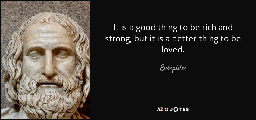 It is a good thing to be rich and strong, but it is a better thing to be loved. - Euripides
