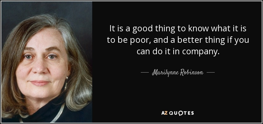 It is a good thing to know what it is to be poor, and a better thing if you can do it in company. - Marilynne Robinson