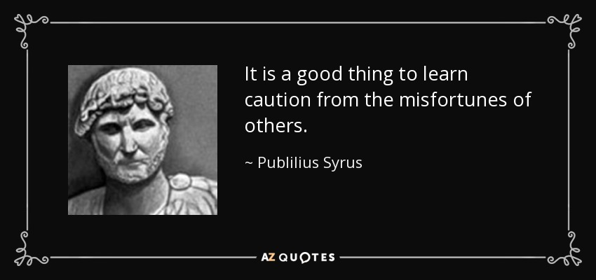 It is a good thing to learn caution from the misfortunes of others. - Publilius Syrus