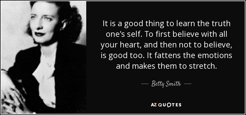 It is a good thing to learn the truth one's self. To first believe with all your heart, and then not to believe, is good too. It fattens the emotions and makes them to stretch. - Betty Smith