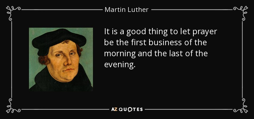 It is a good thing to let prayer be the first business of the morning and the last of the evening. - Martin Luther
