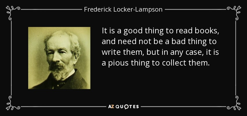 It is a good thing to read books, and need not be a bad thing to write them, but in any case, it is a pious thing to collect them. - Frederick Locker-Lampson