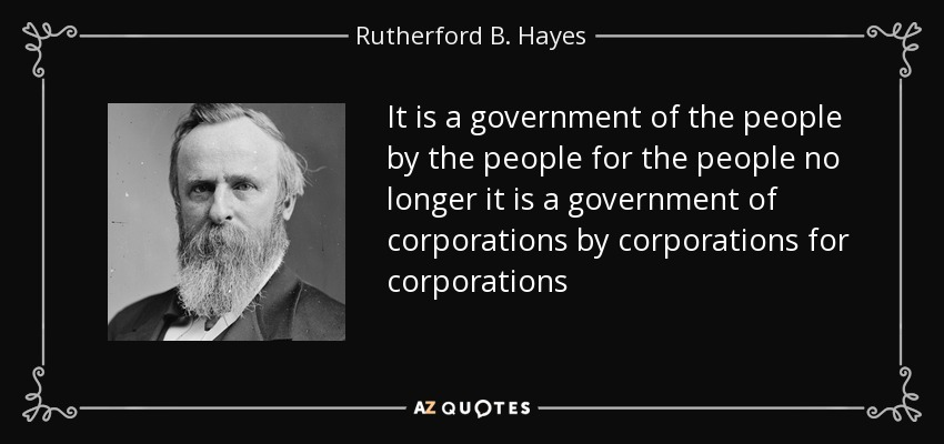 It is a government of the people by the people for the people no longer it is a government of corporations by corporations for corporations - Rutherford B. Hayes