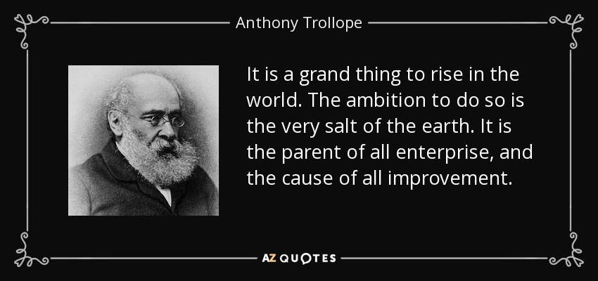 It is a grand thing to rise in the world. The ambition to do so is the very salt of the earth. It is the parent of all enterprise, and the cause of all improvement. - Anthony Trollope