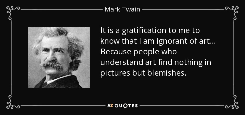 It is a gratification to me to know that I am ignorant of art... Because people who understand art find nothing in pictures but blemishes. - Mark Twain