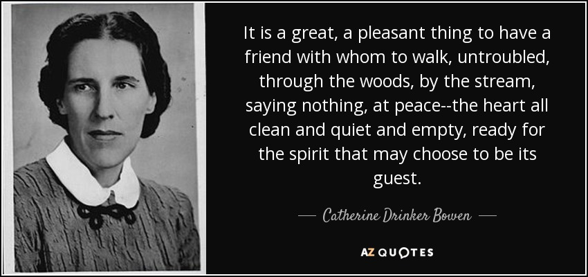 It is a great, a pleasant thing to have a friend with whom to walk, untroubled, through the woods, by the stream, saying nothing, at peace--the heart all clean and quiet and empty, ready for the spirit that may choose to be its guest. - Catherine Drinker Bowen