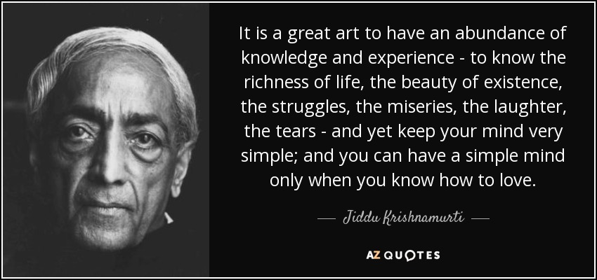 It is a great art to have an abundance of knowledge and experience - to know the richness of life, the beauty of existence, the struggles, the miseries, the laughter, the tears - and yet keep your mind very simple; and you can have a simple mind only when you know how to love. - Jiddu Krishnamurti