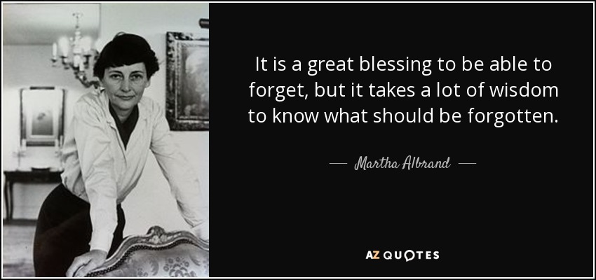 It is a great blessing to be able to forget, but it takes a lot of wisdom to know what should be forgotten. - Martha Albrand