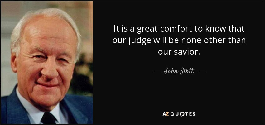 It is a great comfort to know that our judge will be none other than our savior. - John Stott