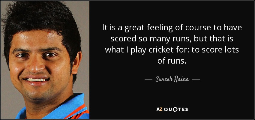 It is a great feeling of course to have scored so many runs, but that is what I play cricket for: to score lots of runs. - Suresh Raina