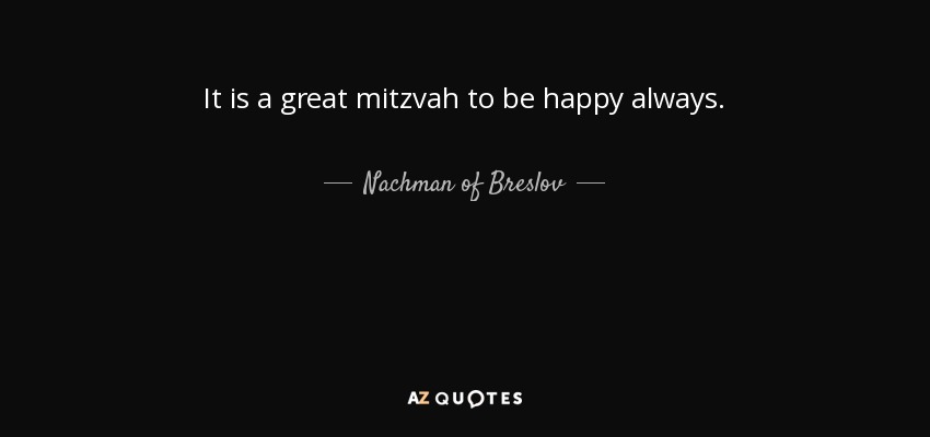 It is a great mitzvah to be happy always. - Nachman of Breslov