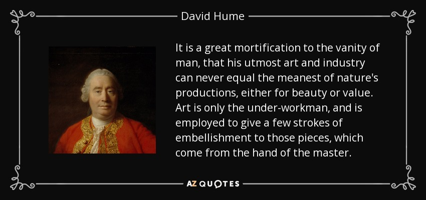 It is a great mortification to the vanity of man, that his utmost art and industry can never equal the meanest of nature's productions, either for beauty or value. Art is only the under-workman, and is employed to give a few strokes of embellishment to those pieces, which come from the hand of the master. - David Hume