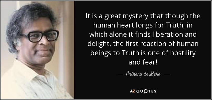 It is a great mystery that though the human heart longs for Truth, in which alone it finds liberation and delight, the first reaction of human beings to Truth is one of hostility and fear! - Anthony de Mello