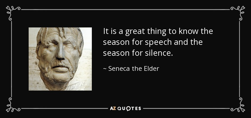 It is a great thing to know the season for speech and the season for silence. - Seneca the Elder