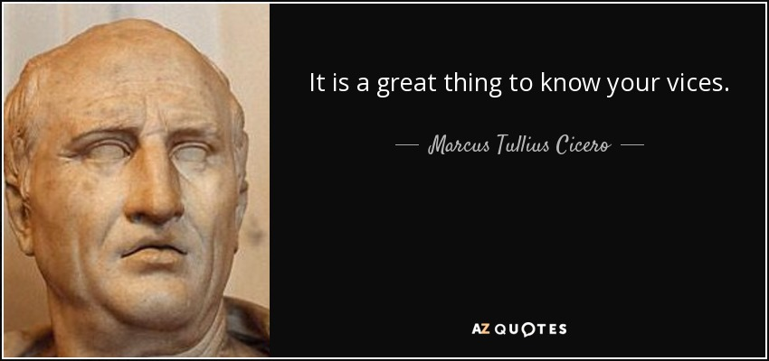 It is a great thing to know your vices. - Marcus Tullius Cicero