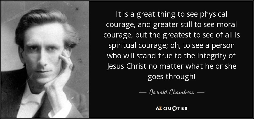 It is a great thing to see physical courage, and greater still to see moral courage, but the greatest to see of all is spiritual courage; oh, to see a person who will stand true to the integrity of Jesus Christ no matter what he or she goes through! - Oswald Chambers
