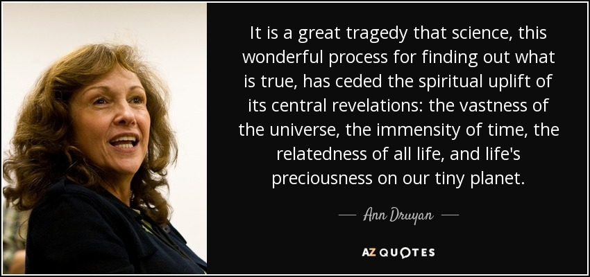 It is a great tragedy that science, this wonderful process for finding out what is true, has ceded the spiritual uplift of its central revelations: the vastness of the universe, the immensity of time, the relatedness of all life, and life's preciousness on our tiny planet. - Ann Druyan