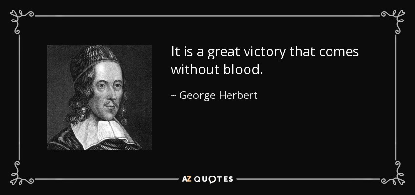 It is a great victory that comes without blood. - George Herbert