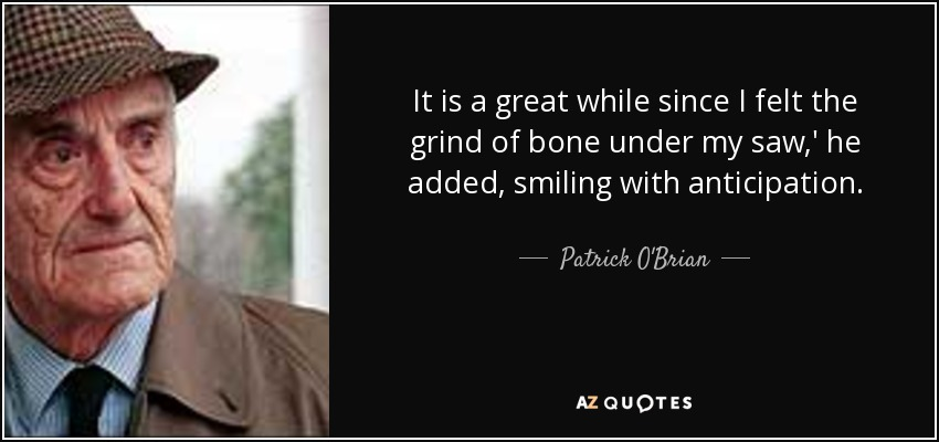 It is a great while since I felt the grind of bone under my saw,' he added, smiling with anticipation. - Patrick O'Brian