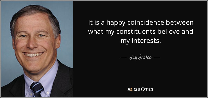 It is a happy coincidence between what my constituents believe and my interests. - Jay Inslee